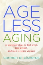 Ageless Aging: 10 Practical Steps To Feel Great, Lose Weight and Look 10 Years Younger by Carmen D Cisneros