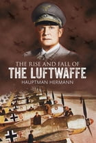 The Rise and Fall of the Luftwaffe by Hauptmann Hermann