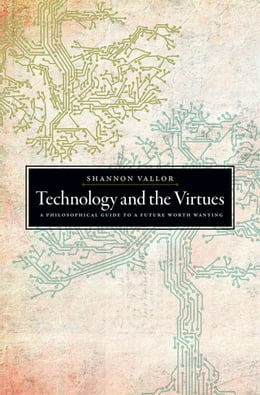 Book Technology and the Virtues: A Philosophical Guide to a Future Worth Wanting by Shannon Vallor