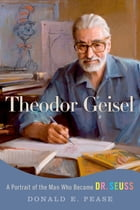 Theodor Geisel: A Portrait of the Man Who Became Dr. Seuss by Donald E. Pease