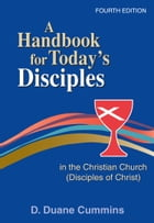 A Handbook for Today's Disciples in the Christian Church (Disciples of Christ) 4th Ed.: Fourth Edition by D. Duane Cummins