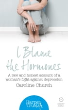 I Blame The Hormones: A raw and honest account of one woman's fight against depression (HarperTrue Life – A Short Read) by Caroline Church