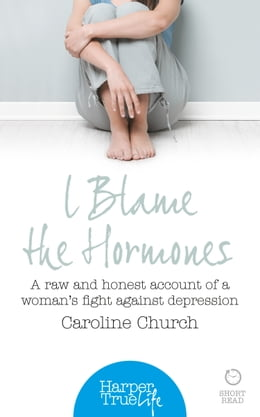 Book I Blame The Hormones: A raw and honest account of one woman's fight against depression (HarperTrue… by Caroline Church
