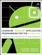 Learning Android Application Programming for the Kindle Fire: A Hands-On Guide to Building Your First Android Application by Lauren Darcey