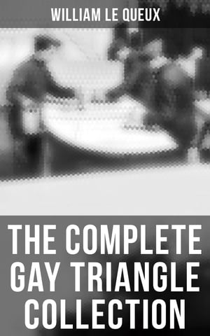 The Complete Gay Triangle Collection: The Mystery of Rasputin's Jewels, A Race for a Throne, The Sorcerer of Soho, The Master Atom… by William Le Queux