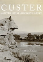 Custer and the 1873 Yellowstone Survey: A Documentary History by M. John Lubetkin