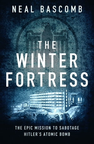 The Winter Fortress The Epic Mission to Sabotage Hitler's Atomic Bomb