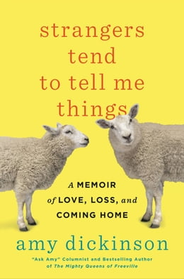 Book Strangers Tend to Tell Me Things: A Memoir of Love, Loss, and Coming Home by Amy Dickinson