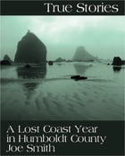 "True Stories: A Lost Coast Year in Humboldt County: ""A Garbage Bag Full of Dope"" by Joe Smith"
