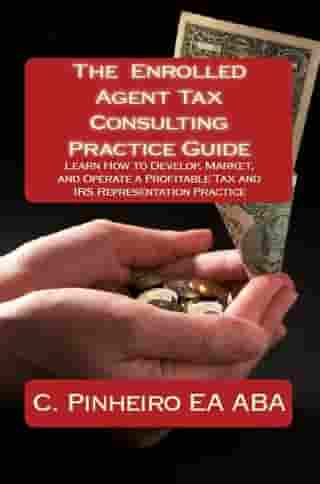 The Enrolled Agent Tax Consulting Practice Guide: Learn How to Develop, Market, and Operate a Profitable Tax and IRS Representation Practice by Christy Pinheiro