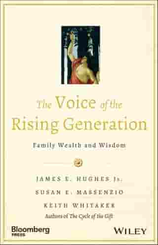 The Voice of the Rising Generation: Family Wealth and Wisdom by James E. Hughes Jr.