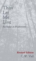 Thus Let Me Live: An Essay in Humanism by C. W. Vail