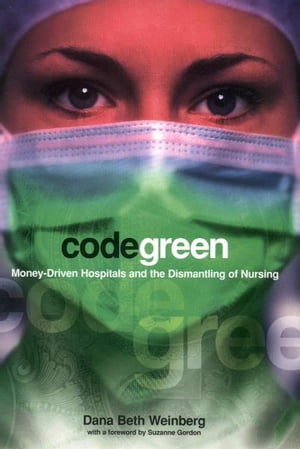 Code Green Money-Driven Hospitals and the Dismantling of Nursing