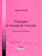 Voyages à travers le monde: Mémoires d'un Parisien by Albert Wolff