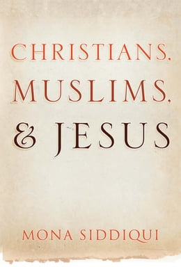 Book Christians, Muslims and Jesus by Mona Siddiqui