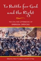 To Battle for God and the Right: The Civil War Letterbooks of Emerson Opdycke by Emerson Opdycke