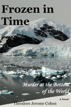 Frozen In Time: Murder At The Bottom Of The World by Theodore Jerome Cohen
