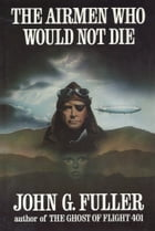 The Airmen Who Would Not Die by John G. Fuller