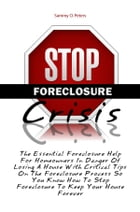 Stop Foreclosure Crisis: The Essential Foreclosure Help For Homeowners In Danger Of Losing A House With Critical Tips On The  by Sammy O. Peters