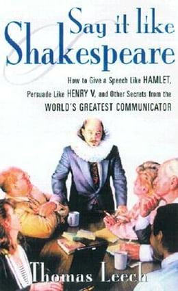 Book Say It Like Shakespeare: How to Give a Speech Like Hamlet, Persuade Like Henry V, and Other Secrets… by Leech, Thomas