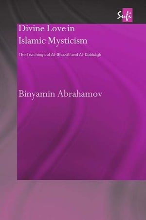 Divine Love in Islamic Mysticism The Teachings of al-Ghazali and al-Dabbagh