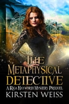 The Metaphysical Detective: A Riga Hayworth Mystery Prequel by Kirsten Weiss