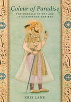 Colour of Paradise: Emeralds in the Age of the Gunpowder Empires by Kris Lane