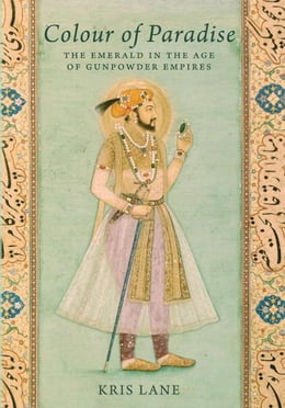 Book Colour of Paradise: Emeralds in the Age of the Gunpowder Empires by Kris Lane