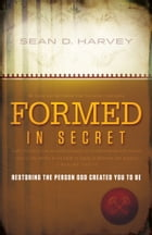 Formed in Secret: Restoring the person God created you to be by Sean D. Harvey