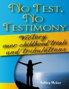 No Test No Testimony: Victory Over Childhood Trials and Tribulations by Ashley McGee