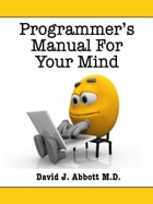 Programmer's Manual for Your Mind by David J. Abbott M.D.