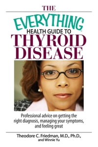 The Everything Health Guide To Thyroid Disease: Professional Advice on Getting the Right Diagnosis…