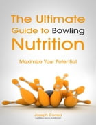 The Ultimate Guide to Bowling Nutrition: Maximize Your Potential by Joseph Correa