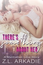 There's Something About Her, A Manhattan Love Story (LOVE in the USA, #2) by Z.L. Arkadie