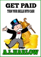 Get Paid: Turn Your Skills into Cash by A.L.HARLOW