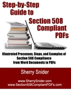 Step by Step Guide to Section 508 Compliant PDFs: Illustrated Processes, Steps, and Examples of Section 508 Compliance from Word Documents to PDFs by Sherry Snider