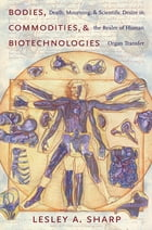 Bodies, Commodities, and Biotechnologies: Death, Mourning, and Scientific Desire in the Realm of Human Organ Transfer by Lesley Sharp