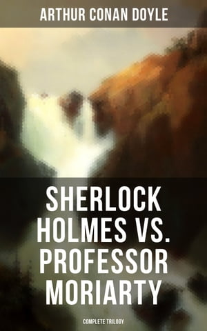 Sherlock Holmes vs. Professor Moriarty - Complete Trilogy: Tales of the World's Most Famous Detective and His Archenemy by Arthur Conan Doyle