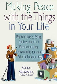 Making Peace with the Things in Your Life: Why Your Papers, Books, Clothes, and Other Possessions…