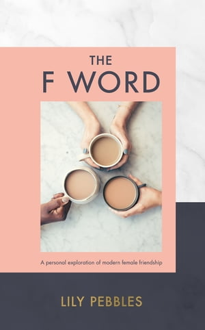 The F Word A personal exploration of modern female friendship