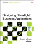 Designing Silverlight Business Applications: Best Practices for Using Silverlight Effectively in the Enterprise by Jeremy Likness