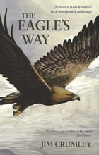 The Eagle's Way: Nature's New Frontier in a Northern Landscape by Jim Crumley
