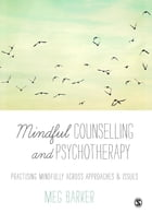 Mindful Counselling & Psychotherapy: Practising Mindfully Across Approaches & Issues by Meg-John Barker