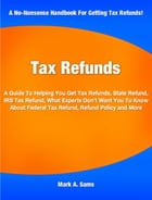 Tax Refunds: A Guide To Helping You Get Tax Refunds, State Refund, IRS Tax Refund, What Experts Don't Want You To by Mark Sams