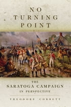 No Turning Point: The Saratoga Campaign in Perspective by Theodore Corbett
