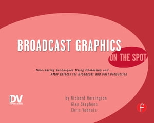Broadcast Graphics On the Spot Timesaving Techniques Using Photoshop and After Effects for Broadcast and Post Production