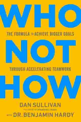 Who Not How: The Formula to Achieve Bigger Goals Through Accelerating Teamwork by Dan Sullivan