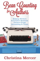 Bean Counting for Authors: Helping Writers & Creative Business Owners Grasp Accounting & Taxes by Christina Mercer