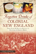 Forgotten Drinks of Colonial New England: From Flips and Rattle-Skulls to Switchel and Spruce Beer by Corin Hirsch