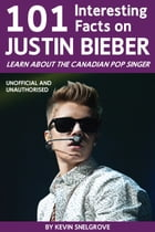 101 Interesting Facts on Justin Bieber: Learn About the Canadian Pop Singer by Kevin Snelgrove